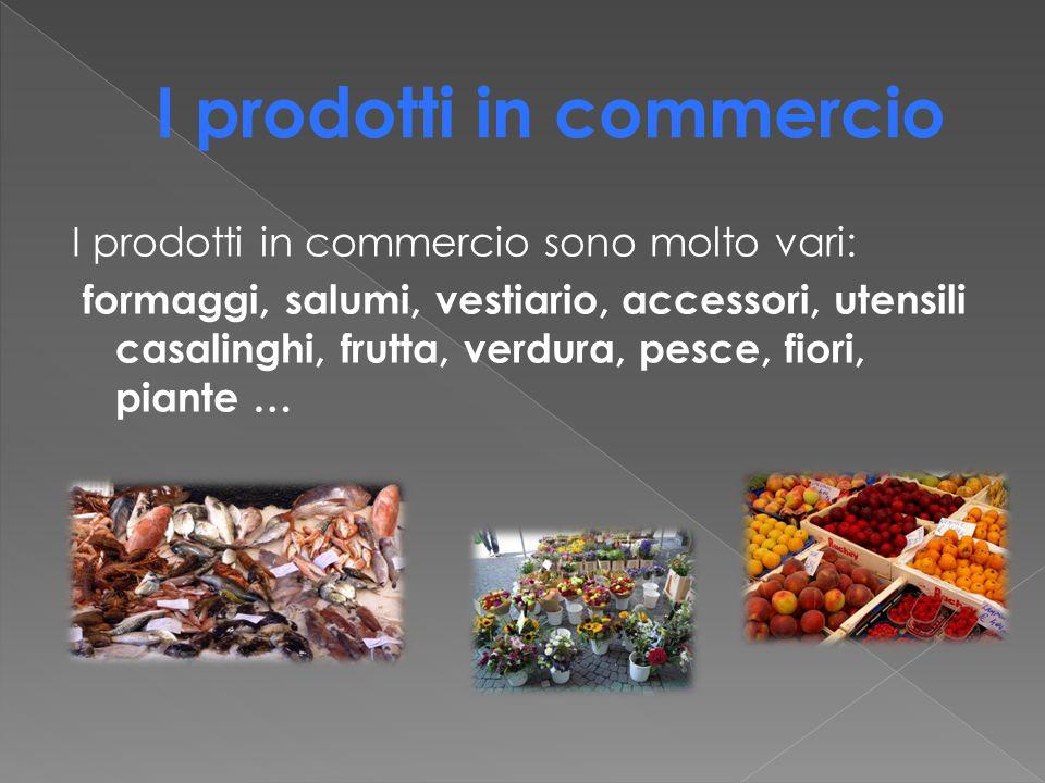 I prodotti in commercio sono molto vari: formaggi, salumi, vestiario, accessori, utensili casalinghi, frutta, verdura, pesce, fiori, piante …