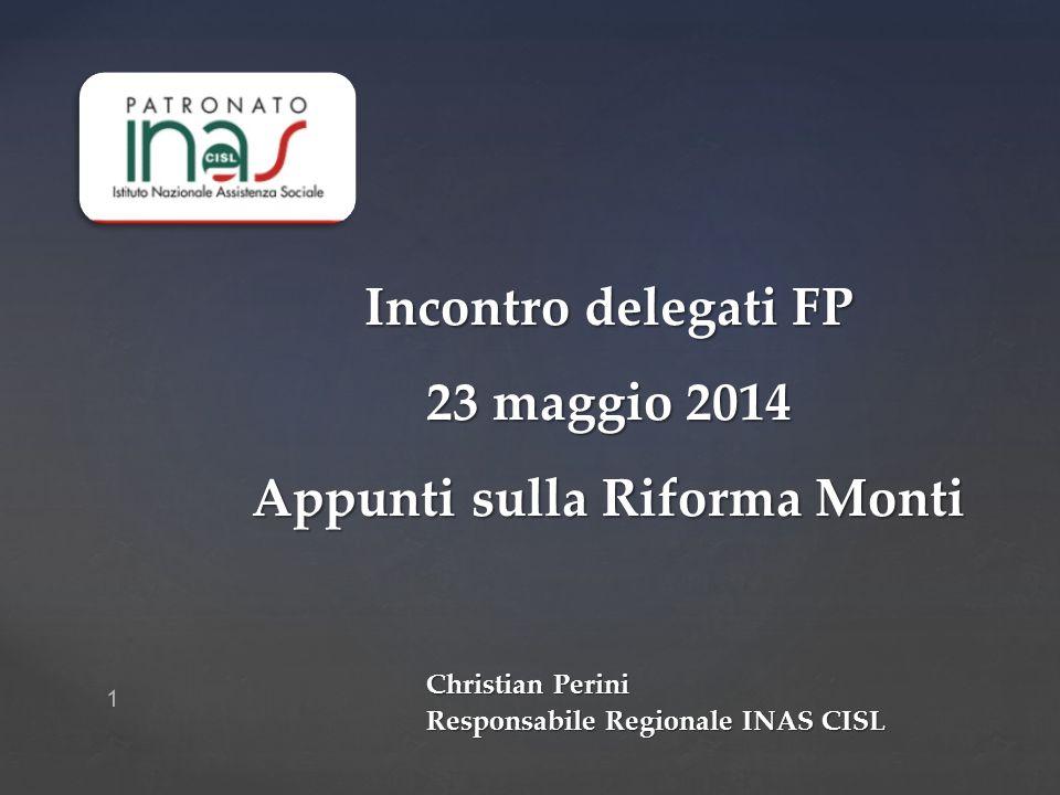 1 Incontro delegati FP 23 maggio 2014 Appunti sulla Riforma Monti Christian Perini Responsabile Regionale INAS CISL