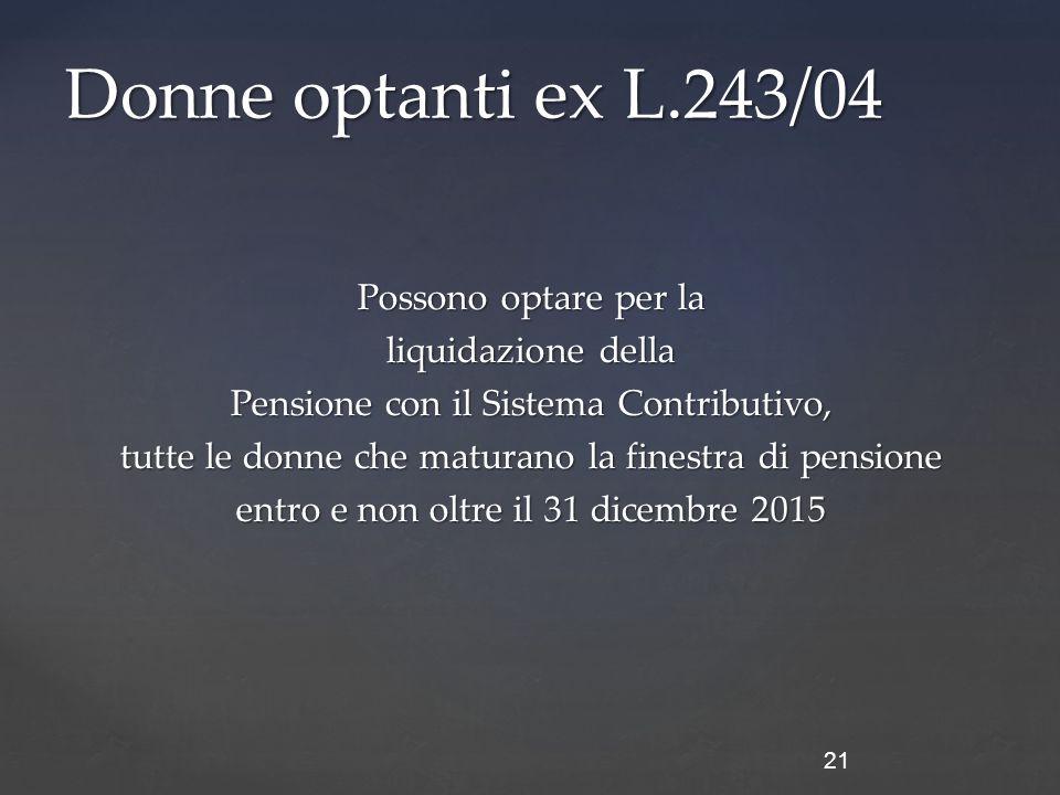 Possono optare per la liquidazione della Pensione con il Sistema Contributivo, tutte le donne che maturano la finestra di pensione entro e non oltre il 31 dicembre 2015 21 Donne optanti ex L.243/04