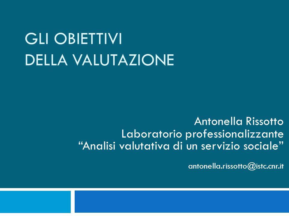 GLI OBIETTIVI DELLA VALUTAZIONE Antonella Rissotto Laboratorio professionalizzante Analisi valutativa di un servizio sociale antonella.rissotto@istc.cnr.it