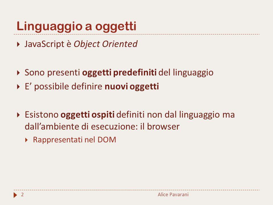 Linguaggio a oggetti Alice Pavarani2  JavaScript è Object Oriented  Sono presenti oggetti predefiniti del linguaggio  E' possibile definire nuovi oggetti  Esistono oggetti ospiti definiti non dal linguaggio ma dall'ambiente di esecuzione: il browser  Rappresentati nel DOM