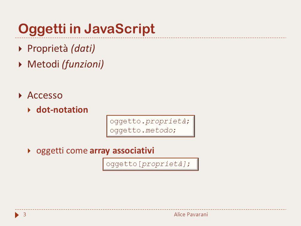 Oggetti in JavaScript Alice Pavarani3  Proprietà (dati)  Metodi (funzioni)  Accesso  dot-notation  oggetti come array associativi oggetto.proprietà; oggetto.metodo; oggetto[proprietà];