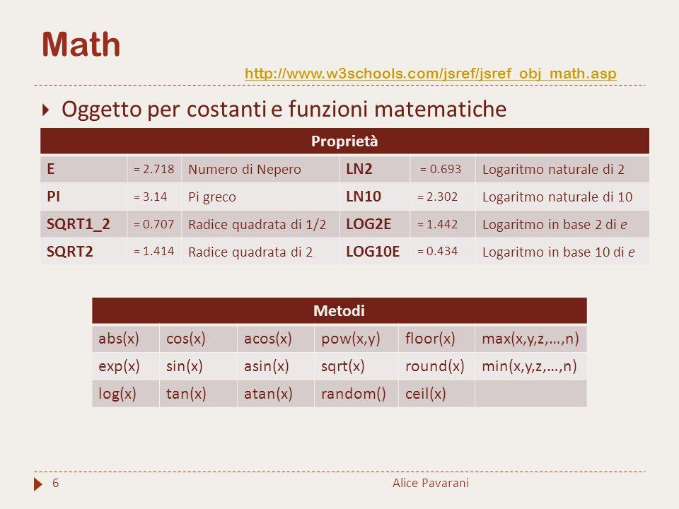 Math http://www.w3schools.com/jsref/jsref_obj_math.asp http://www.w3schools.com/jsref/jsref_obj_math.asp Alice Pavarani6  Oggetto per costanti e funzioni matematiche Proprietà E = 2.718 Numero di Nepero LN2 = 0.693 Logaritmo naturale di 2 PI = 3.14 Pi greco LN10 = 2.302 Logaritmo naturale di 10 SQRT1_2 = 0.707 Radice quadrata di 1/2 LOG2E = 1.442 Logaritmo in base 2 di e SQRT2 = 1.414 Radice quadrata di 2 LOG10E = 0.434 Logaritmo in base 10 di e Metodi abs(x)cos(x)acos(x)pow(x,y)floor(x)max(x,y,z,…,n) exp(x)sin(x)asin(x)sqrt(x)round(x)min(x,y,z,…,n) log(x)tan(x)atan(x)random()ceil(x)