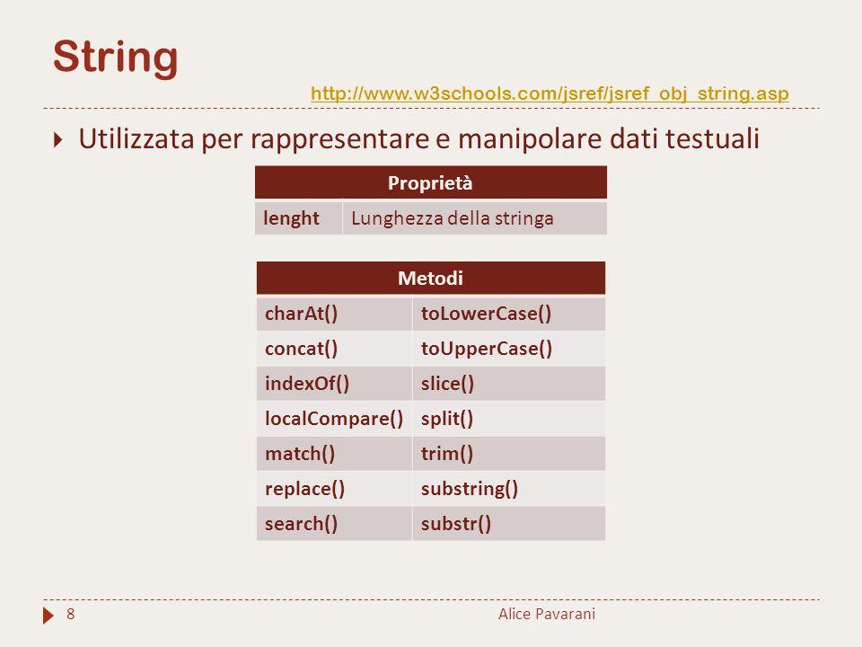 String http://www.w3schools.com/jsref/jsref_obj_string.asp http://www.w3schools.com/jsref/jsref_obj_string.asp Alice Pavarani8  Utilizzata per rappresentare e manipolare dati testuali Proprietà lenghtLunghezza della stringa Metodi charAt()toLowerCase() concat()toUpperCase() indexOf()slice() localCompare()split() match()trim() replace()substring() search()substr()