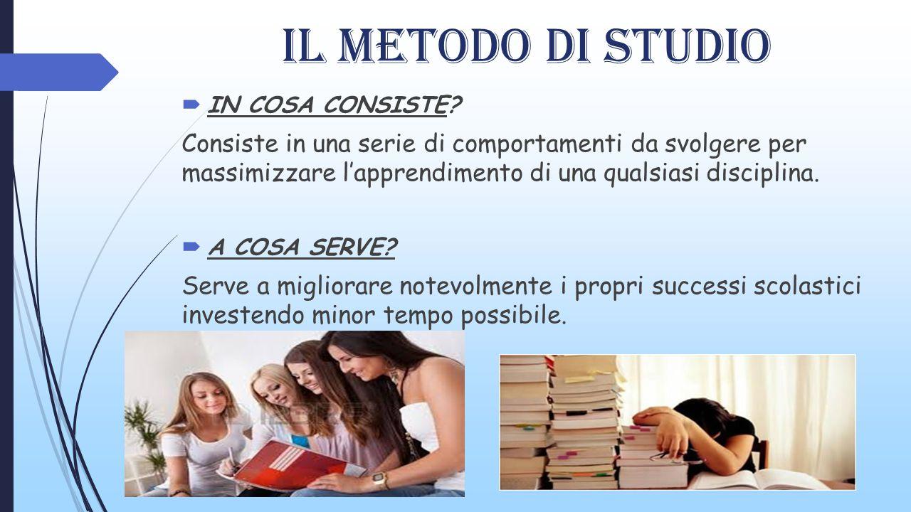 IL MEtODO DI STUDIO  IN COSA CONSISTE? Consiste in una serie di comportamenti da svolgere per massimizzare l'apprendimento di una qualsiasi disciplin