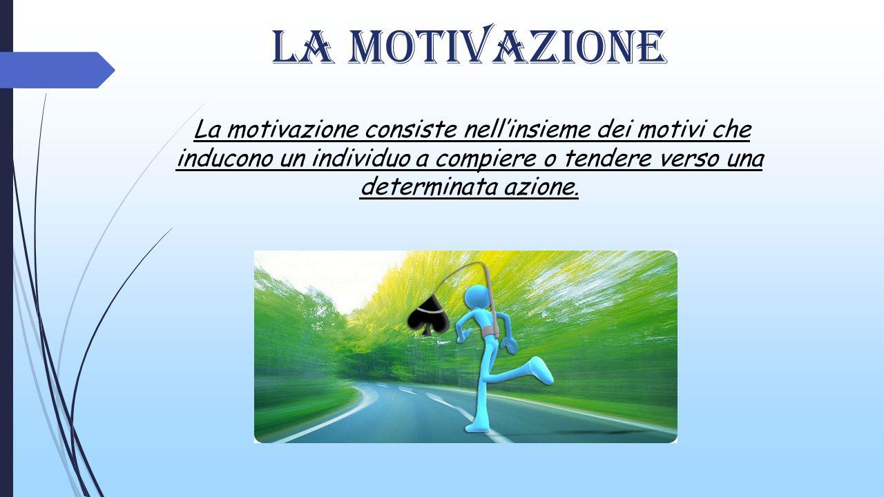 La motivazione La motivazione consiste nell'insieme dei motivi che inducono un individuo a compiere o tendere verso una determinata azione.