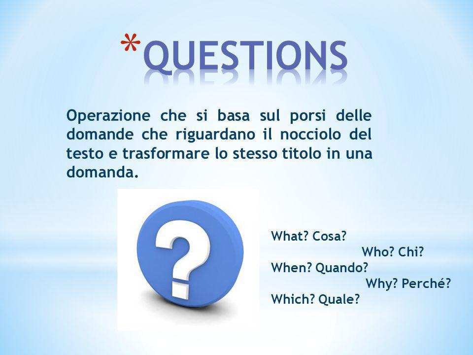 Operazione che si basa sul porsi delle domande che riguardano il nocciolo del testo e trasformare lo stesso titolo in una domanda. What? Cosa? Who? Ch