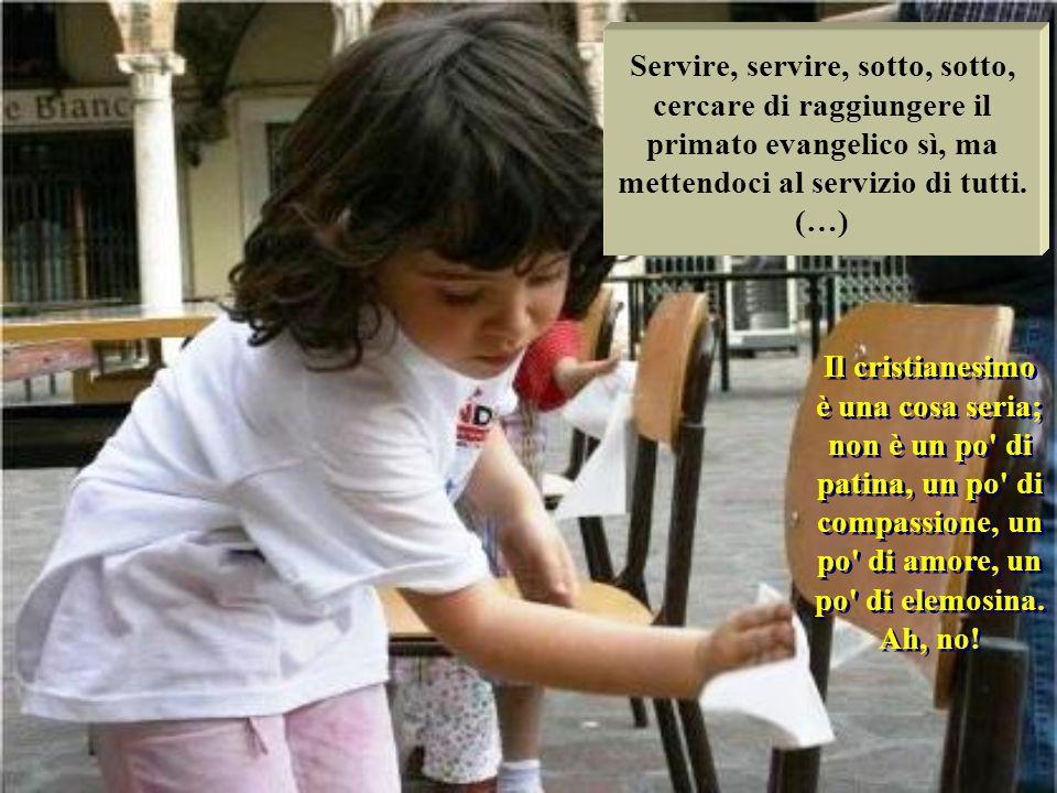 Servire, servire, sotto, sotto, cercare di raggiungere il primato evangelico sì, ma mettendoci al servizio di tutti.