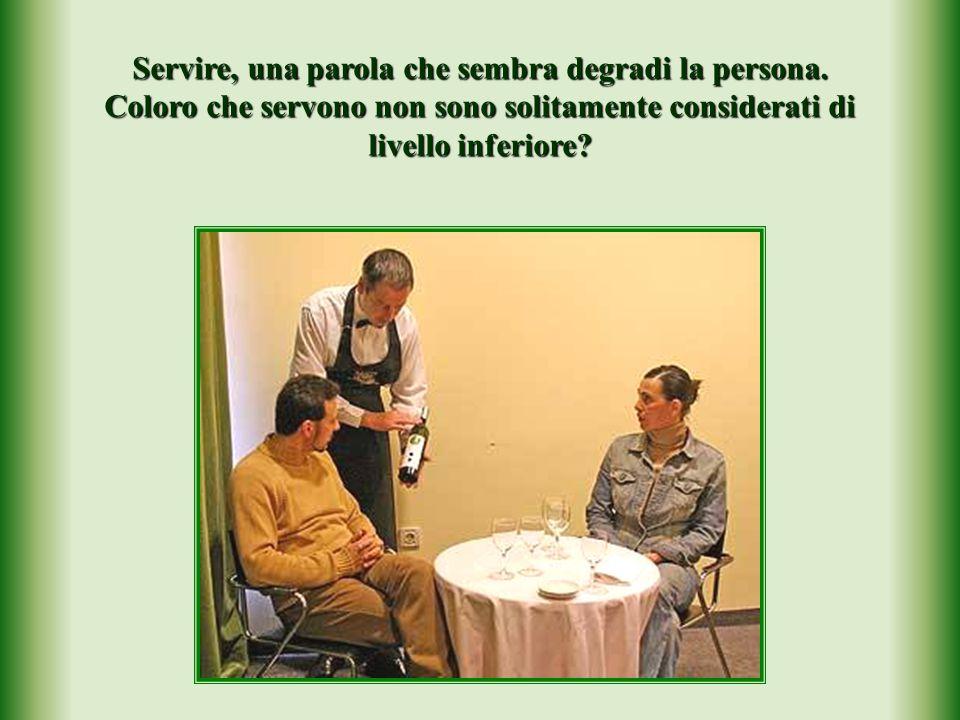 Servire, una parola che sembra degradi la persona.
