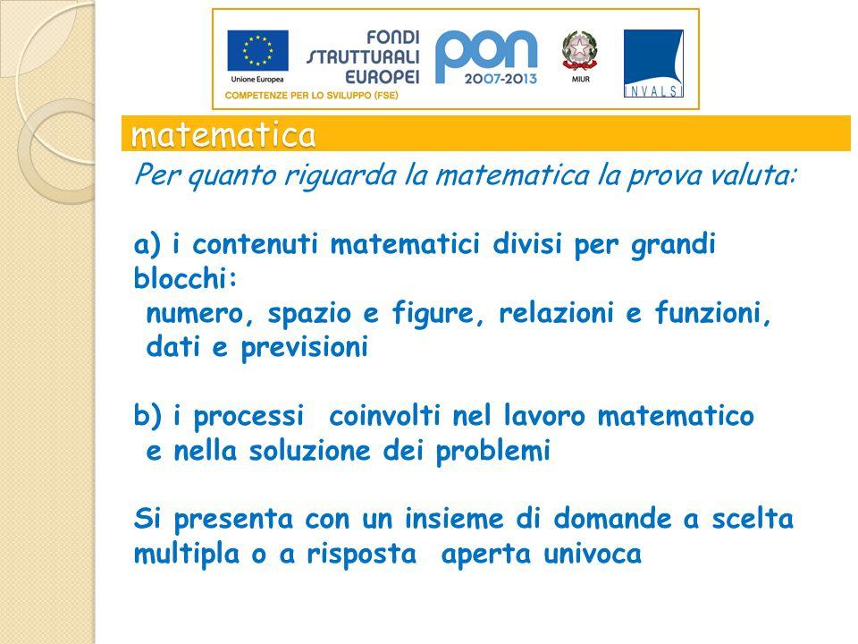 matematica Per quanto riguarda la matematica la prova valuta: a) i contenuti matematici divisi per grandi blocchi: numero, spazio e figure, relazioni