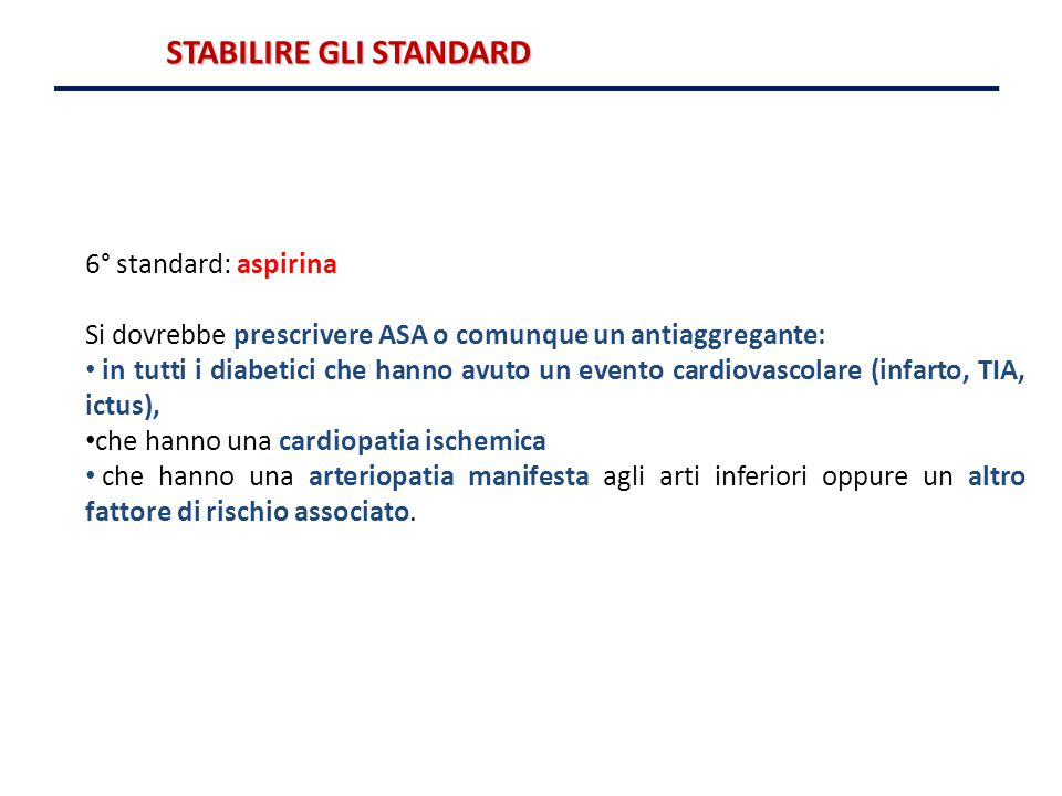 6° standard: aspirina Si dovrebbe prescrivere ASA o comunque un antiaggregante: in tutti i diabetici che hanno avuto un evento cardiovascolare (infart