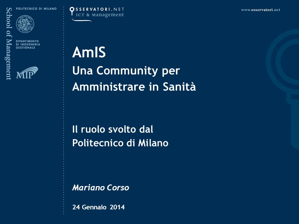 AmIS Una Community per Amministrare in Sanità Il ruolo svolto dal Politecnico di Milano Mariano Corso 24 Gennaio 2014