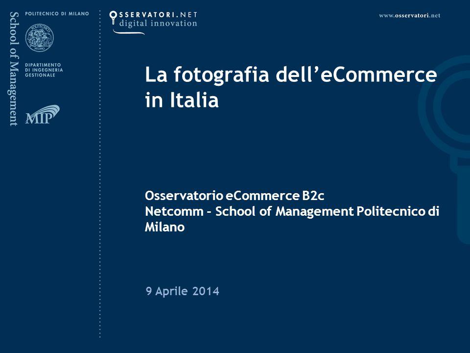 La fotografia dell'eCommerce in Italia Osservatorio eCommerce B2c Netcomm - School of Management Politecnico di Milano 9 Aprile 2014