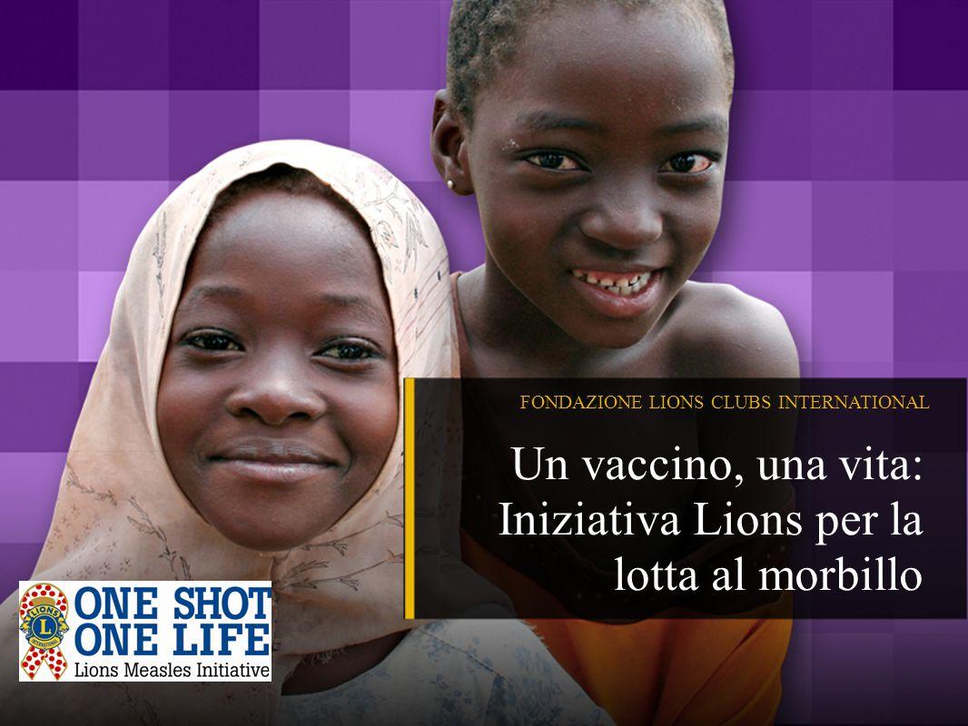 FONDAZIONE LIONS CLUBS INTERNATIONAL Un vaccino, una vita: Iniziativa Lions per la lotta al morbillo