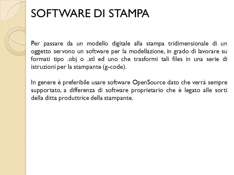 SOFTWARE DI STAMPA Per passare da un modello digitale alla stampa tridimensionale di un oggetto servono un software per la modellazione, in grado di l