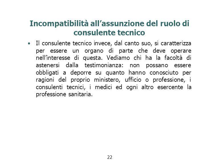 Incompatibilità all'assunzione del ruolo di consulente tecnico Il consulente tecnico invece, dal canto suo, si caratterizza per essere un organo di parte che deve operare nell'interesse di questa.