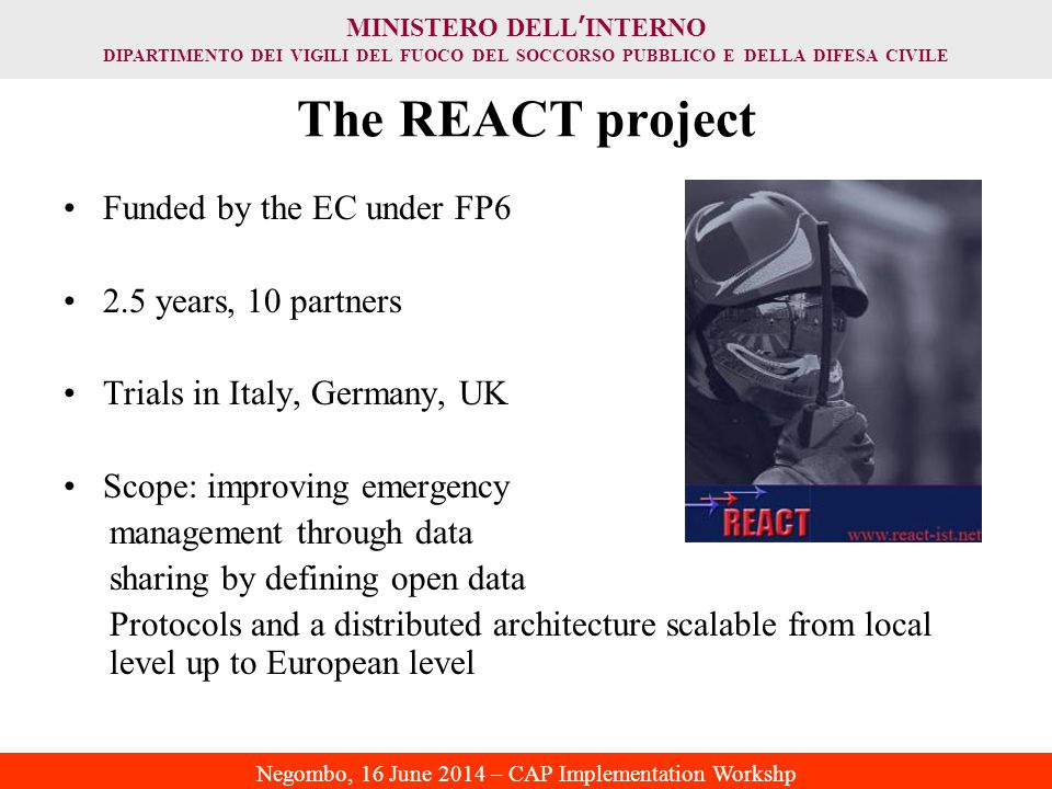 MINISTERO DELL ' INTERNO DIPARTIMENTO DEI VIGILI DEL FUOCO DEL SOCCORSO PUBBLICO E DELLA DIFESA CIVILE Negombo, 16 June 2014 – CAP Implementation Workshp The REACT project Funded by the EC under FP6 2.5 years, 10 partners Trials in Italy, Germany, UK Scope: improving emergency management through data sharing by defining open data Protocols and a distributed architecture scalable from local level up to European level
