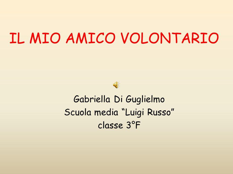 IL MIO AMICO VOLONTARIO Gabriella Di Guglielmo Scuola media Luigi Russo classe 3°F