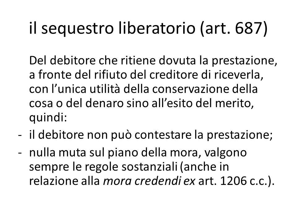 il sequestro liberatorio (art. 687) Del debitore che ritiene dovuta la prestazione, a fronte del rifiuto del creditore di riceverla, con l'unica utili