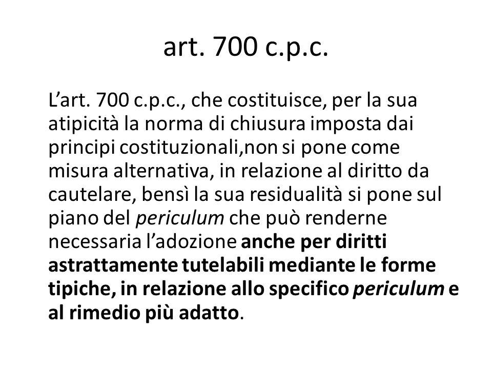 art. 700 c.p.c. L'art. 700 c.p.c., che costituisce, per la sua atipicità la norma di chiusura imposta dai principi costituzionali,non si pone come mis