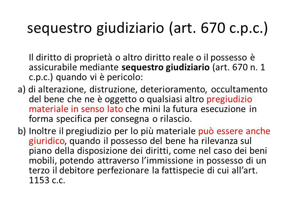 sequestro giudiziario (art. 670 c.p.c.) Il diritto di proprietà o altro diritto reale o il possesso è assicurabile mediante sequestro giudiziario (art
