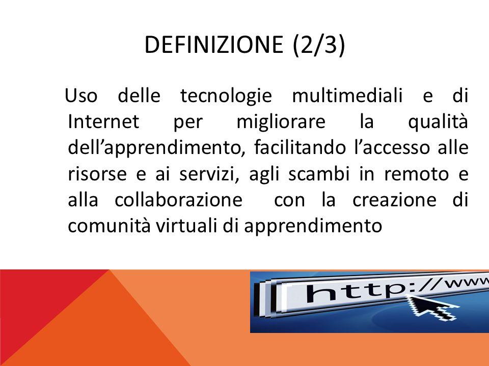 DEFINIZIONE (2/3) Uso delle tecnologie multimediali e di Internet per migliorare la qualità dell'apprendimento, facilitando l'accesso alle risorse e a