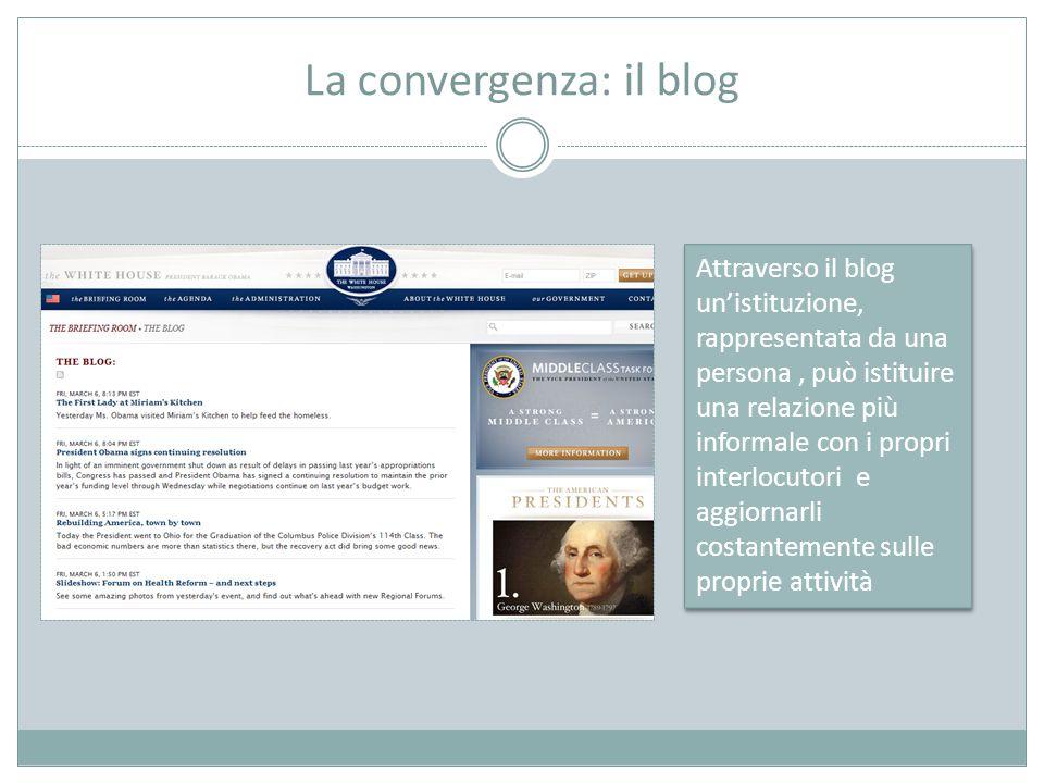 La convergenza: il blog Attraverso il blog un'istituzione, rappresentata da una persona, può istituire una relazione più informale con i propri interlocutori e aggiornarli costantemente sulle proprie attività