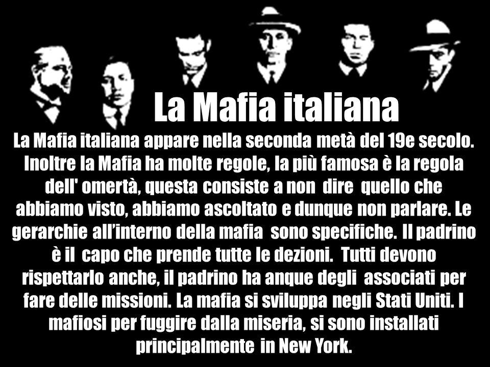 La Mafia italiana appare nella seconda metà del 19e secolo. Inoltre la Mafia ha molte regole, la più famosa è la regola dell' omertà, questa consiste