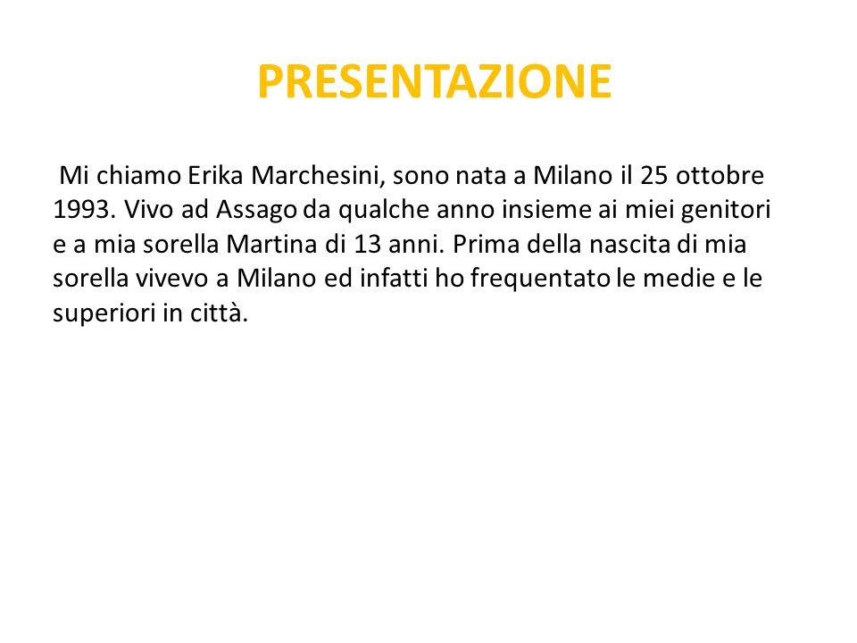 PRESENTAZIONE Mi chiamo Erika Marchesini, sono nata a Milano il 25 ottobre 1993. Vivo ad Assago da qualche anno insieme ai miei genitori e a mia sorel