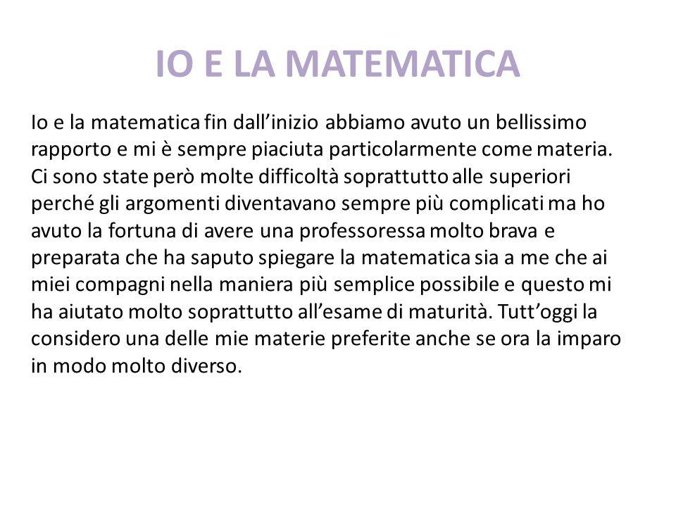 IO E LA MATEMATICA Io e la matematica fin dall'inizio abbiamo avuto un bellissimo rapporto e mi è sempre piaciuta particolarmente come materia. Ci son