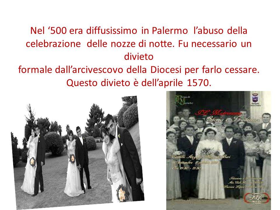 Nel '500 era diffusissimo in Palermo l'abuso della celebrazione delle nozze di notte. Fu necessario un divieto formale dall'arcivescovo della Diocesi