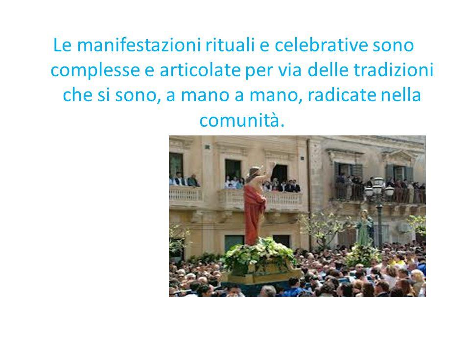 Le manifestazioni rituali e celebrative sono complesse e articolate per via delle tradizioni che si sono, a mano a mano, radicate nella comunità.