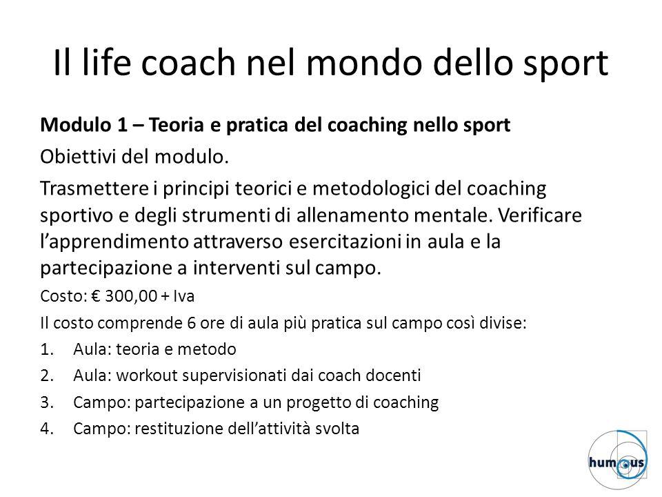 Il life coach nel mondo dello sport Modulo 1 – Teoria e pratica del coaching nello sport Obiettivi del modulo. Trasmettere i principi teorici e metodo