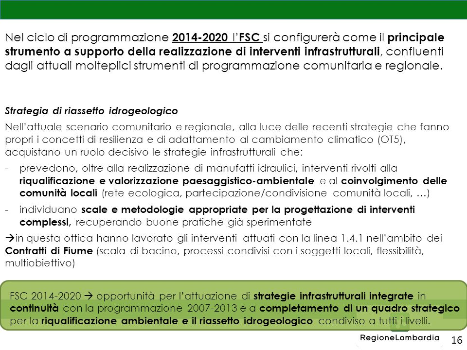 16 Nel ciclo di programmazione 2014-2020 l' FSC si configurerà come il principale strumento a supporto della realizzazione di interventi infrastrutturali, confluenti dagli attuali molteplici strumenti di programmazione comunitaria e regionale.
