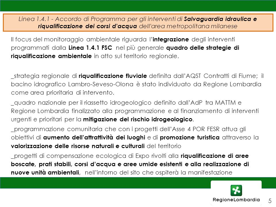 Linea 1.4.1 - Accordo di Programma per gli interventi di Salvaguardia idraulica e riqualificazione dei corsi d acqua dell area metropolitana milanese Il focus del monitoraggio ambientale riguarda l' integrazione degli interventi programmati dalla Linea 1.4.1 FSC nel più generale quadro delle strategie di riqualificazione ambientale in atto sul territorio regionale.