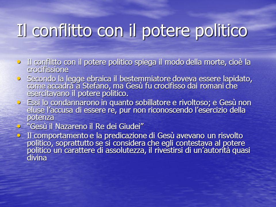Il conflitto con il potere politico Il conflitto con il potere politico spiega il modo della morte, cioè la crocifissione Il conflitto con il potere p