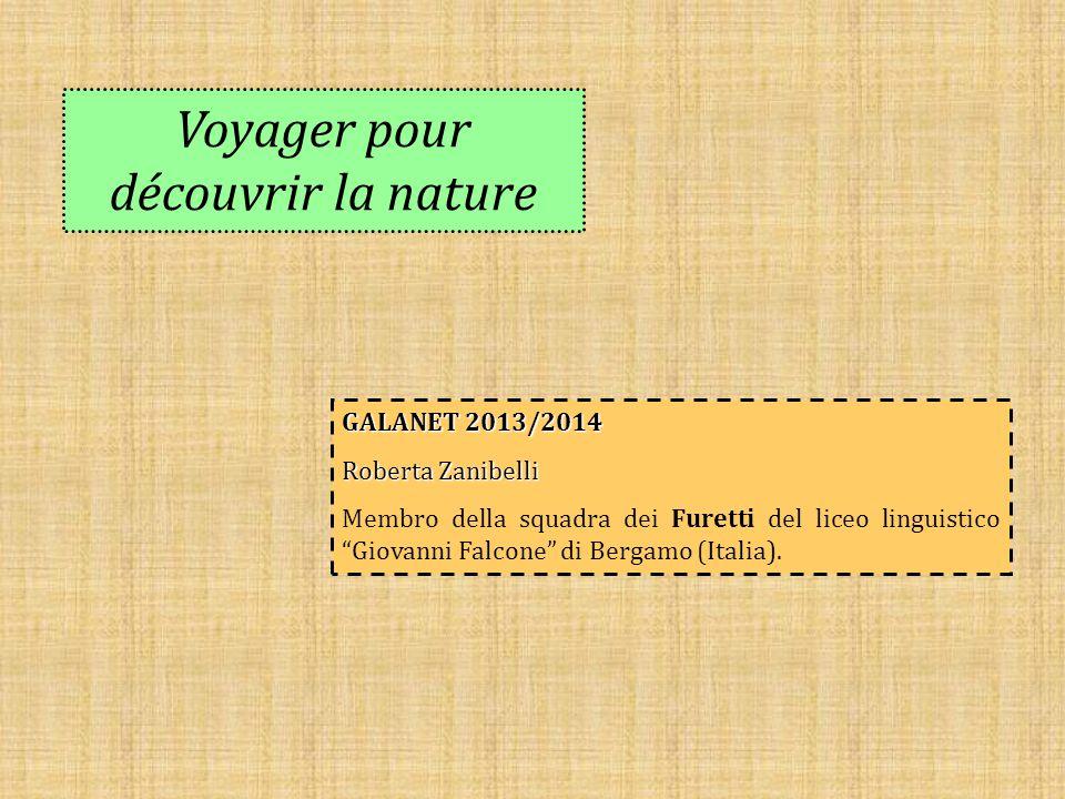 """Voyager pour découvrir la nature GALANET 2013/2014 Roberta Zanibelli Membro della squadra dei Furetti del liceo linguistico """"Giovanni Falcone"""" di Berg"""