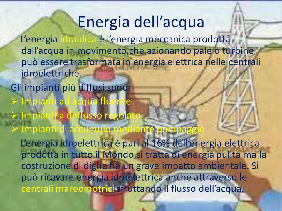 Energia dell'acqua L'energia idraulica è l'energia meccanica prodotta dall'acqua in movimento,che,azionando pale o turbine può essere trasformata in energia elettrica nelle centrali idroelettriche.