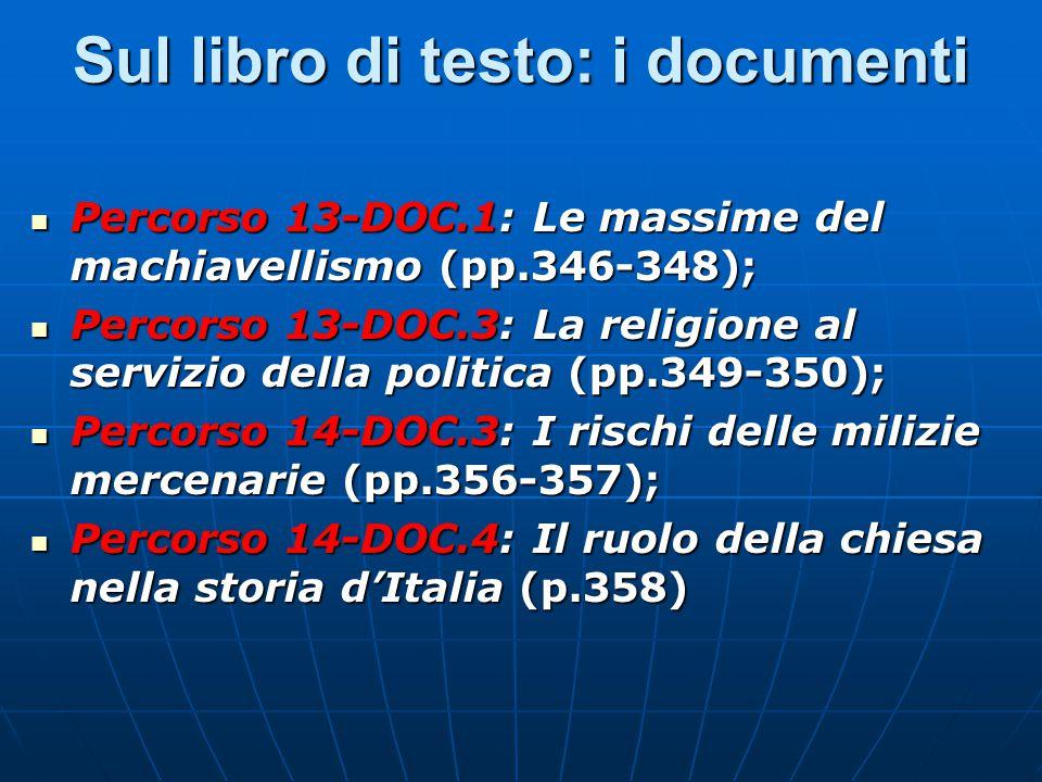 Sul libro di testo: i documenti Percorso 13-DOC.1: Le massime del machiavellismo (pp.346-348); Percorso 13-DOC.1: Le massime del machiavellismo (pp.346-348); Percorso 13-DOC.3: La religione al servizio della politica (pp.349-350); Percorso 13-DOC.3: La religione al servizio della politica (pp.349-350); Percorso 14-DOC.3: I rischi delle milizie mercenarie (pp.356-357); Percorso 14-DOC.3: I rischi delle milizie mercenarie (pp.356-357); Percorso 14-DOC.4: Il ruolo della chiesa nella storia d'Italia (p.358) Percorso 14-DOC.4: Il ruolo della chiesa nella storia d'Italia (p.358)