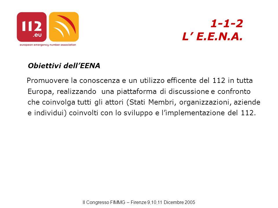 II Congresso FIMMG – Firenze 9,10,11 Dicembre 2005 Obiettivi dell'EENA Promuovere la conoscenza e un utilizzo efficente del 112 in tutta Europa, realizzando una piattaforma di discussione e confronto che coinvolga tutti gli attori (Stati Membri, organizzazioni, aziende e individui) coinvolti con lo sviluppo e l'implementazione del 112.