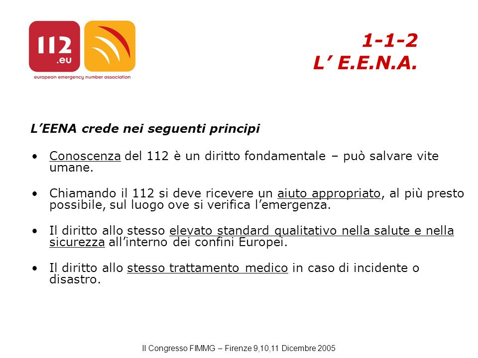 II Congresso FIMMG – Firenze 9,10,11 Dicembre 2005 L'EENA crede nei seguenti principi Conoscenza del 112 è un diritto fondamentale – può salvare vite umane.