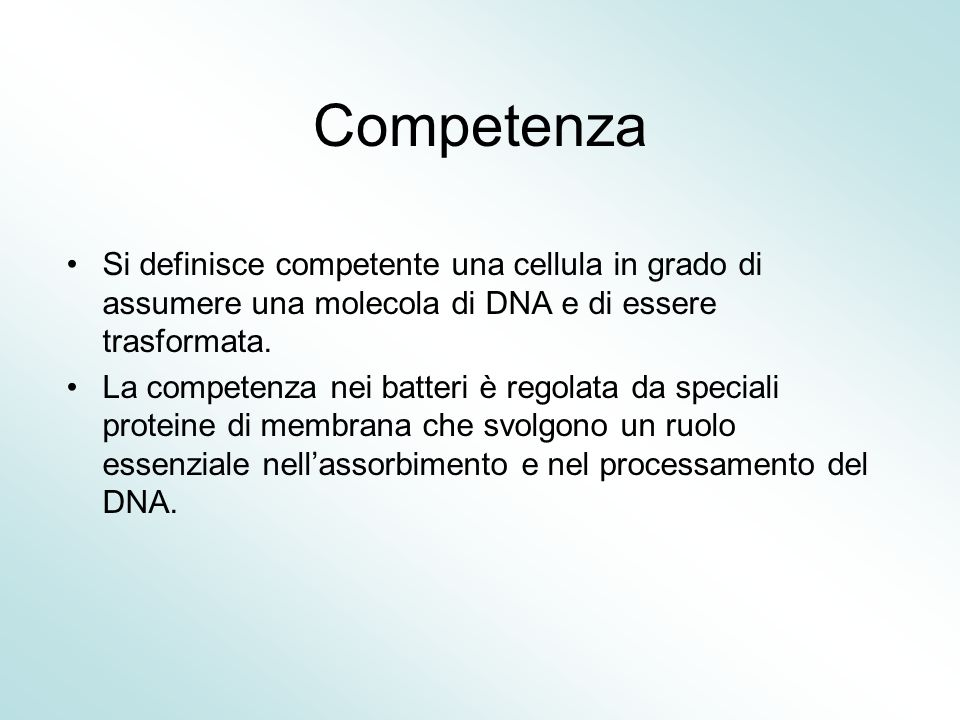 Competenza Si definisce competente una cellula in grado di assumere una molecola di DNA e di essere trasformata. La competenza nei batteri è regolata