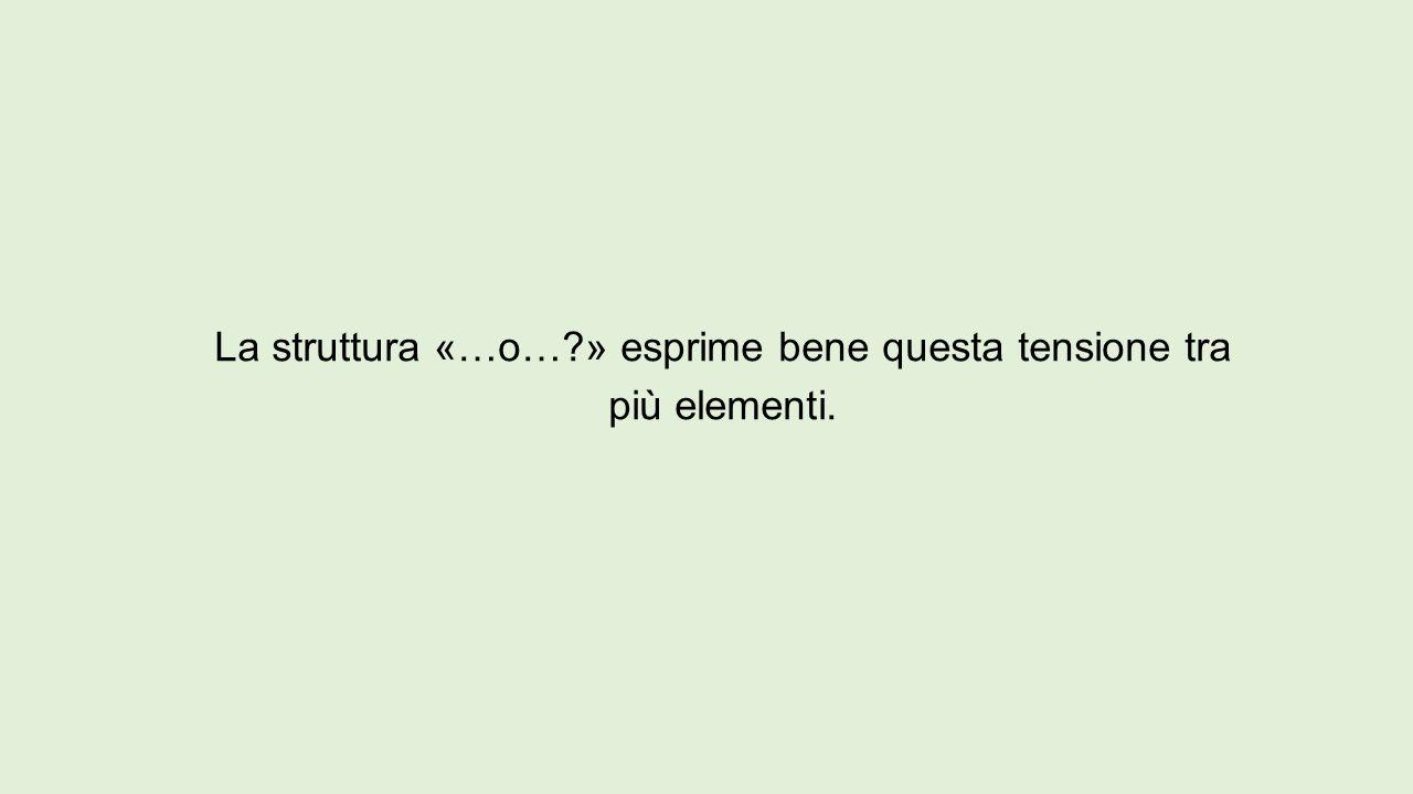 La struttura «…o…?» esprime bene questa tensione tra più elementi.