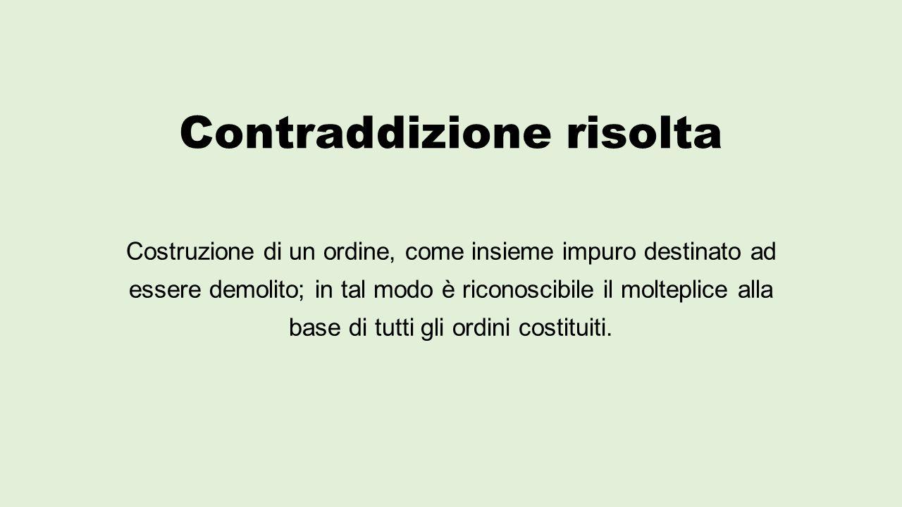 Contraddizione risolta Costruzione di un ordine, come insieme impuro destinato ad essere demolito; in tal modo è riconoscibile il molteplice alla base
