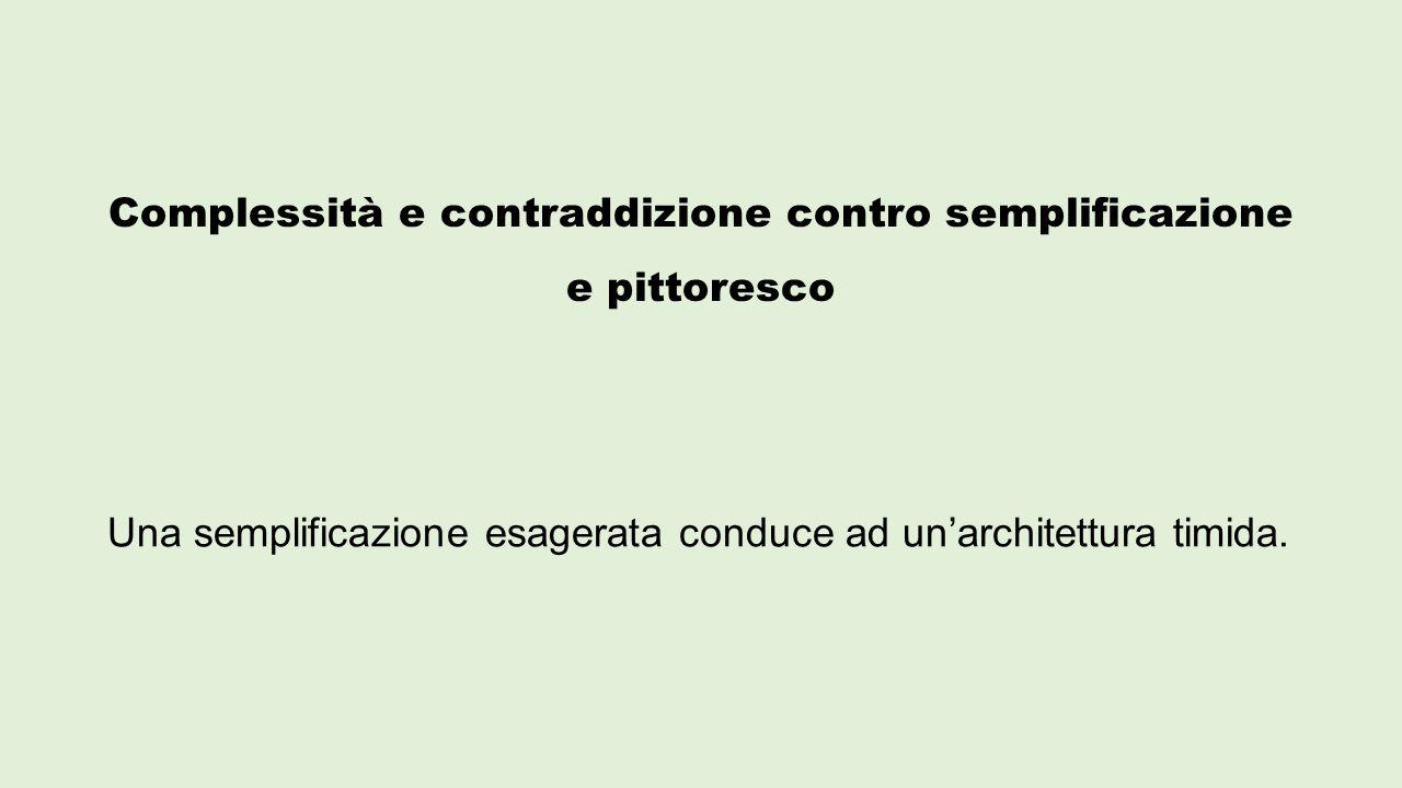 Complessità e contraddizione contro semplificazione e pittoresco Una semplificazione esagerata conduce ad un'architettura timida.