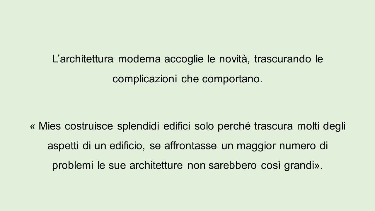 L'architettura moderna accoglie le novità, trascurando le complicazioni che comportano. « Mies costruisce splendidi edifici solo perché trascura molti
