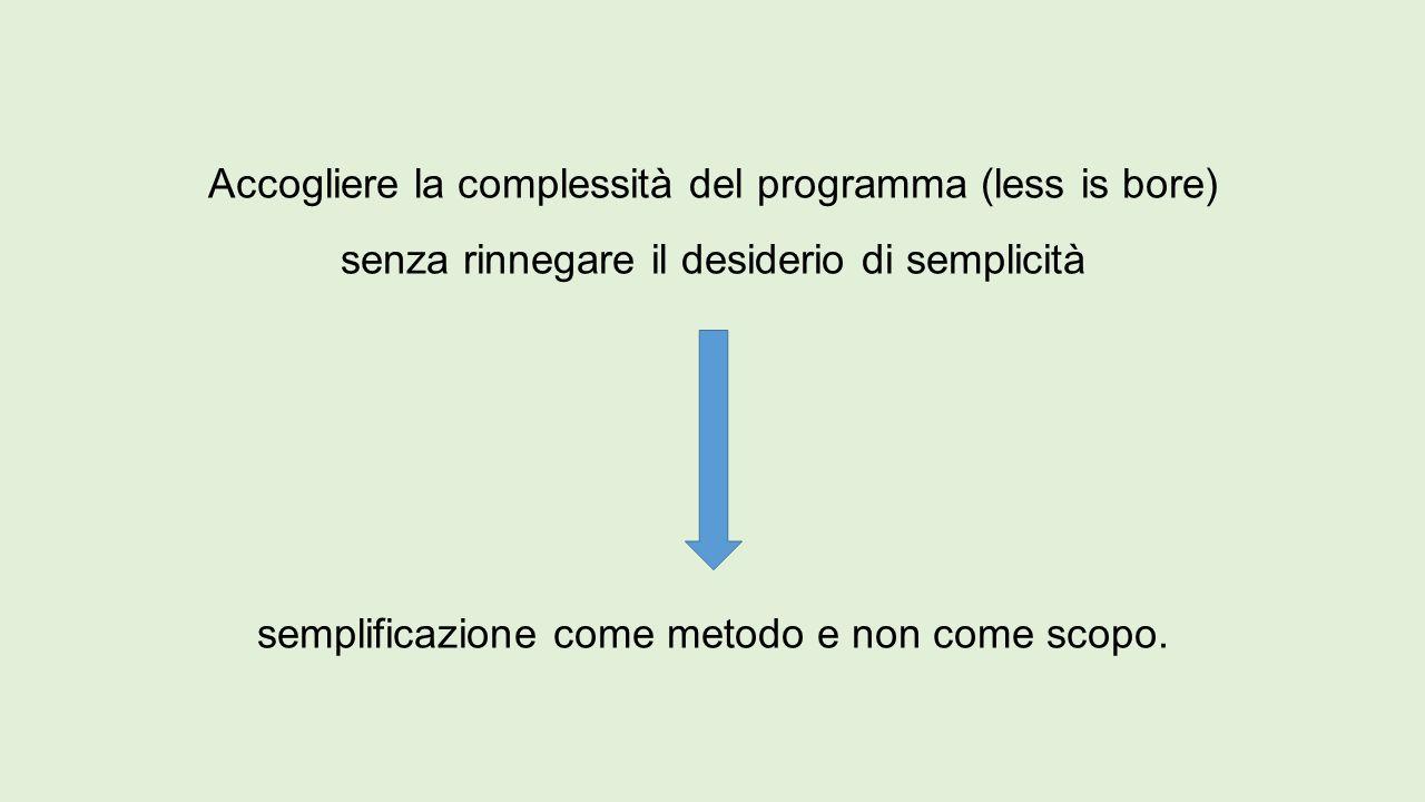 Accogliere la complessità del programma (less is bore) senza rinnegare il desiderio di semplicità semplificazione come metodo e non come scopo.