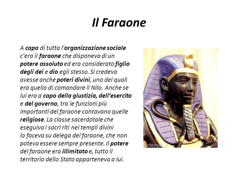 Il Faraone A capo di tutta l'organizzazione sociale c'era il faraone che disponeva di un potere assoluto ed era considerato figlio degli dei e dio egl