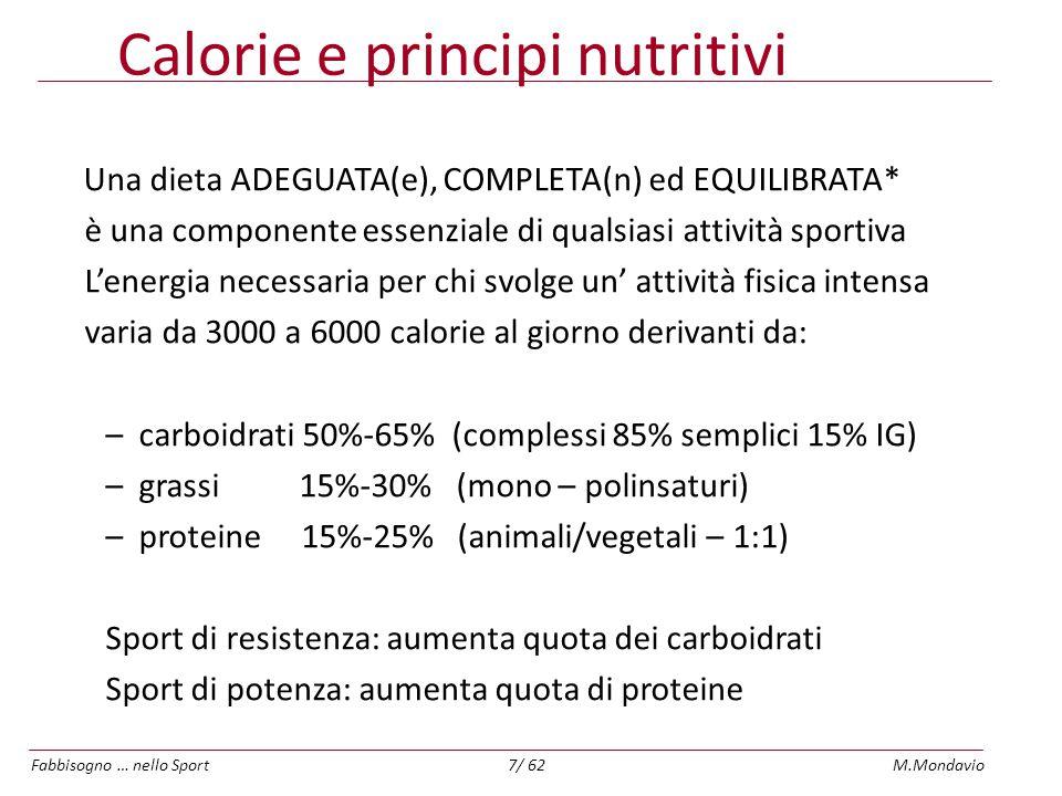 Fabbisogno … nello SportM.Mondavio8/ 62 Le calorie giornaliere sono distribuite in 3-5 pasti –Colazione 20% –Pranzo 35-40% –Cena 25-30% –Spuntini 5-10% x 2 ENERGIA TOTALE GIORNALIERA
