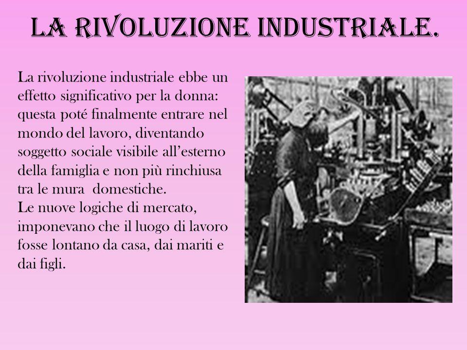 La rivoluzione industriale. La rivoluzione industriale ebbe un effetto significativo per la donna: questa poté finalmente entrare nel mondo del lavoro